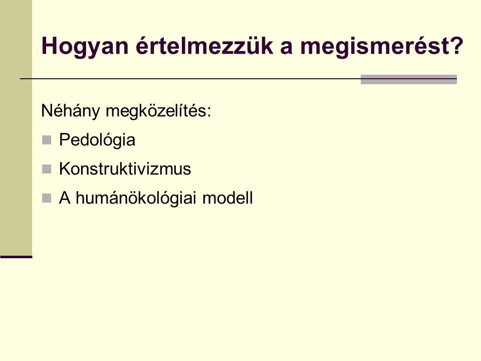 Hogyan értelmezzük a megismerést? Néhány megközelítés: Pedológia Konstruktivizmus A humánökológiai modell