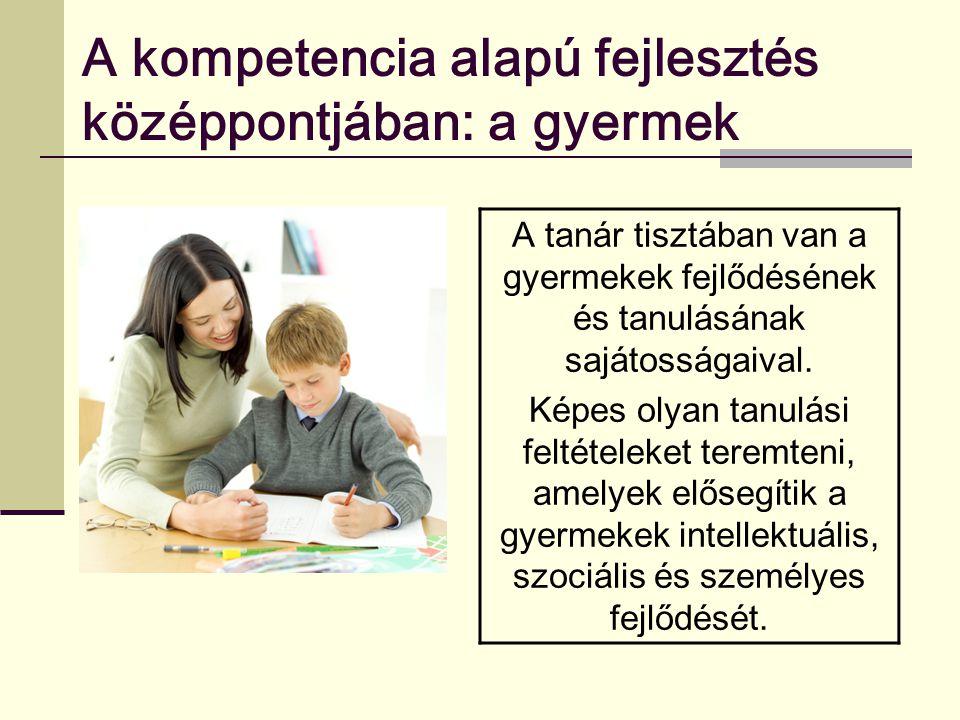 A kompetencia alapú fejlesztés középpontjában: a gyermek A tanár tisztában van a gyermekek fejlődésének és tanulásának sajátosságaival. Képes olyan ta