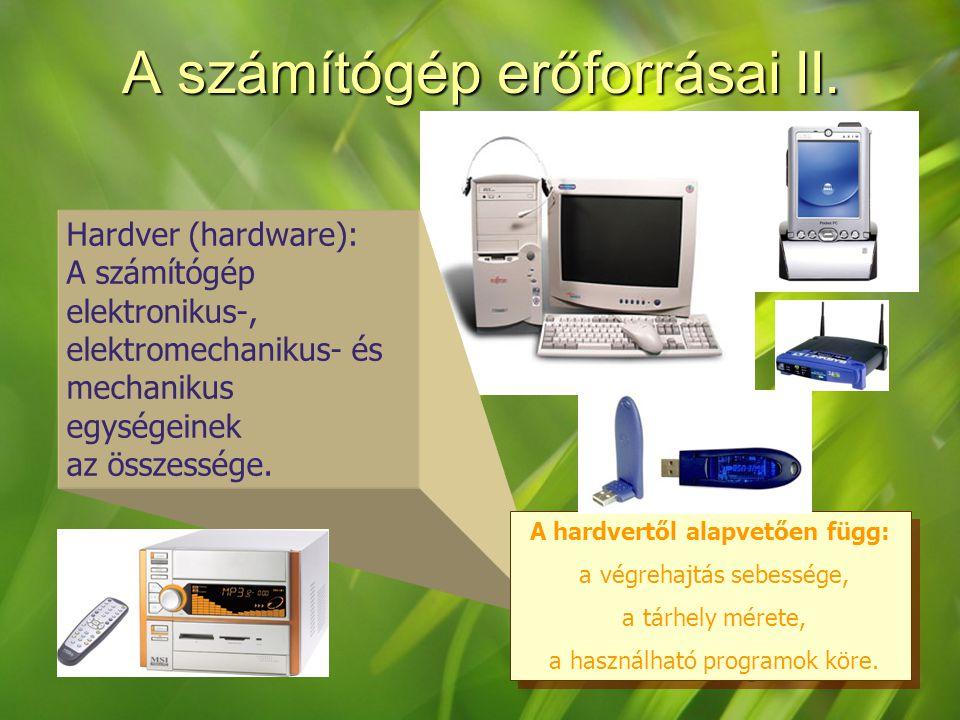 A számítógép erőforrásai II. Hardver (hardware): A számítógép elektronikus-, elektromechanikus- és mechanikus egységeinek az összessége. A hardvertől