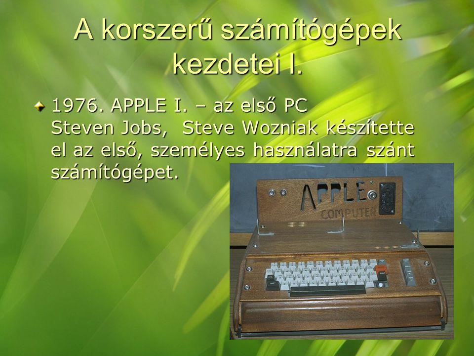 A korszerű számítógépek kezdetei I. 1976. APPLE I. – az első PC Steven Jobs, Steve Wozniak készítette el az első, személyes használatra szánt számítóg