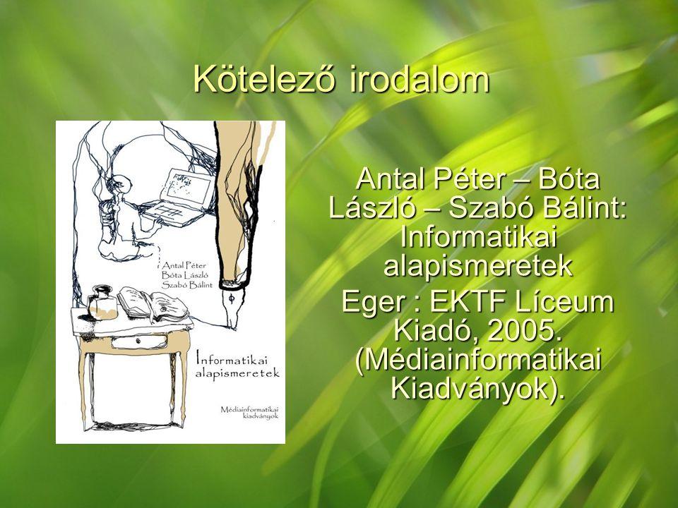 Kötelező irodalom Antal Péter – Bóta László – Szabó Bálint: Informatikai alapismeretek Eger : EKTF Líceum Kiadó, 2005. (Médiainformatikai Kiadványok).