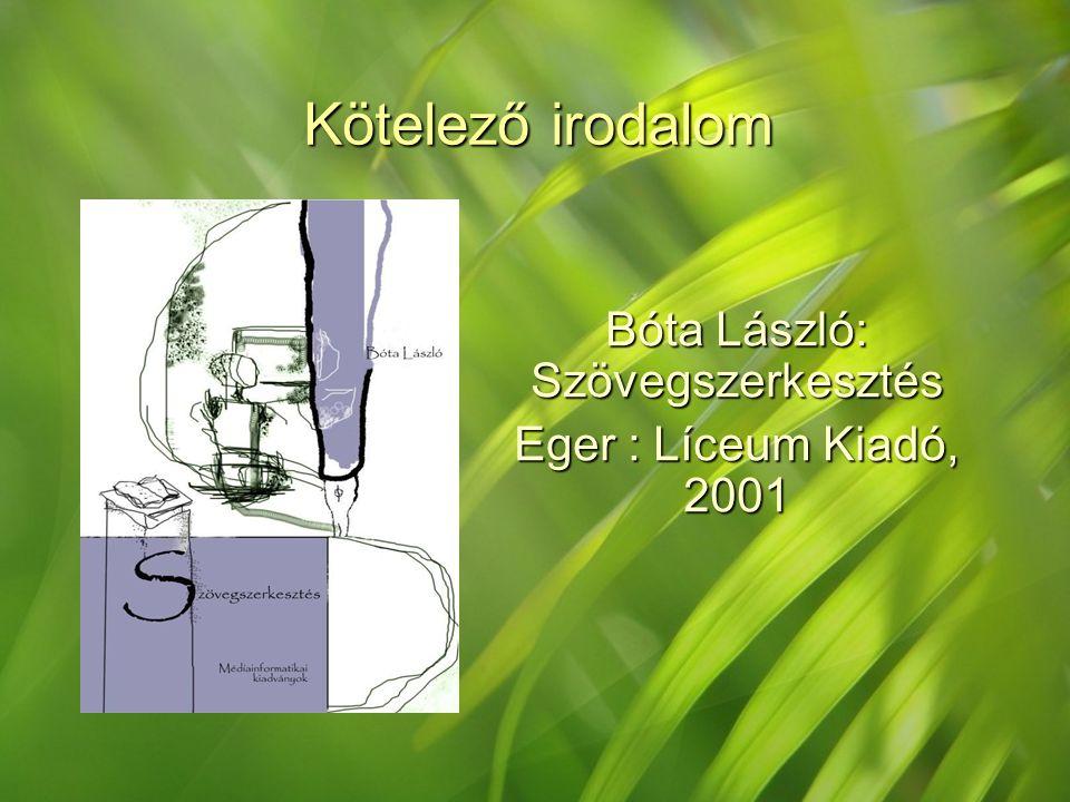 Kötelező irodalom Bóta László: Szövegszerkesztés Eger : Líceum Kiadó, 2001