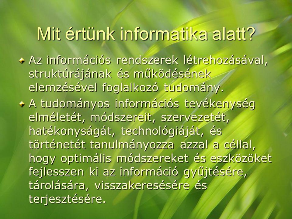 Mit értünk informatika alatt? Az információs rendszerek létrehozásával, struktúrájának és működésének elemzésével foglalkozó tudomány. A tudományos in