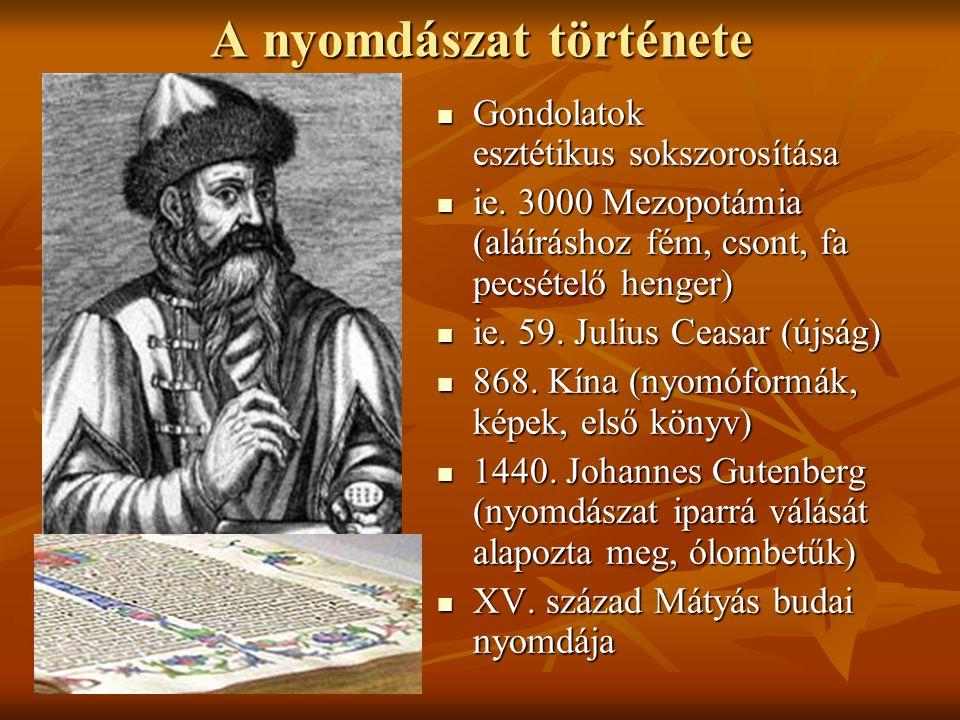 A nyomdászat története Gondolatok esztétikus sokszorosítása Gondolatok esztétikus sokszorosítása ie. 3000 Mezopotámia (aláíráshoz fém, csont, fa pecsé