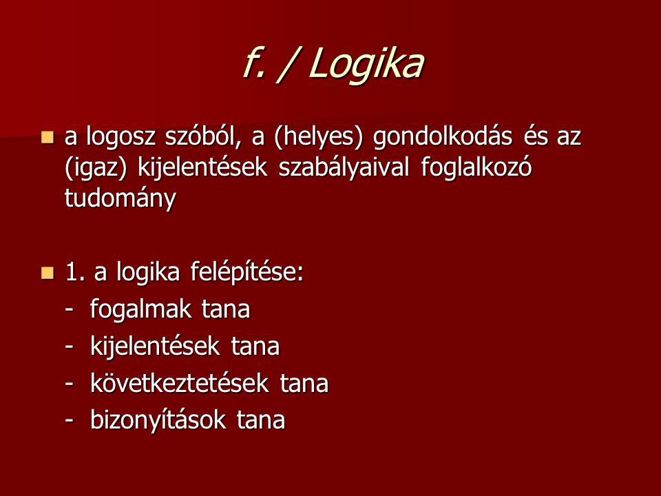 f. / Logika a logosz szóból, a (helyes) gondolkodás és az (igaz) kijelentések szabályaival foglalkozó tudomány a logosz szóból, a (helyes) gondolkodás