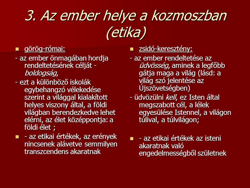 3. Az ember helye a kozmoszban (etika) görög-római: görög-római: - az ember önmagában hordja rendeltetésének célját - boldogság, - ezt a különböző isk
