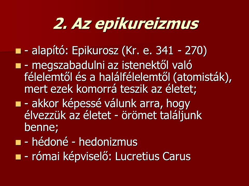 2. Az epikureizmus - alapító: Epikurosz (Kr. e. 341 - 270) - alapító: Epikurosz (Kr. e. 341 - 270) - megszabadulni az istenektől való félelemtől és a