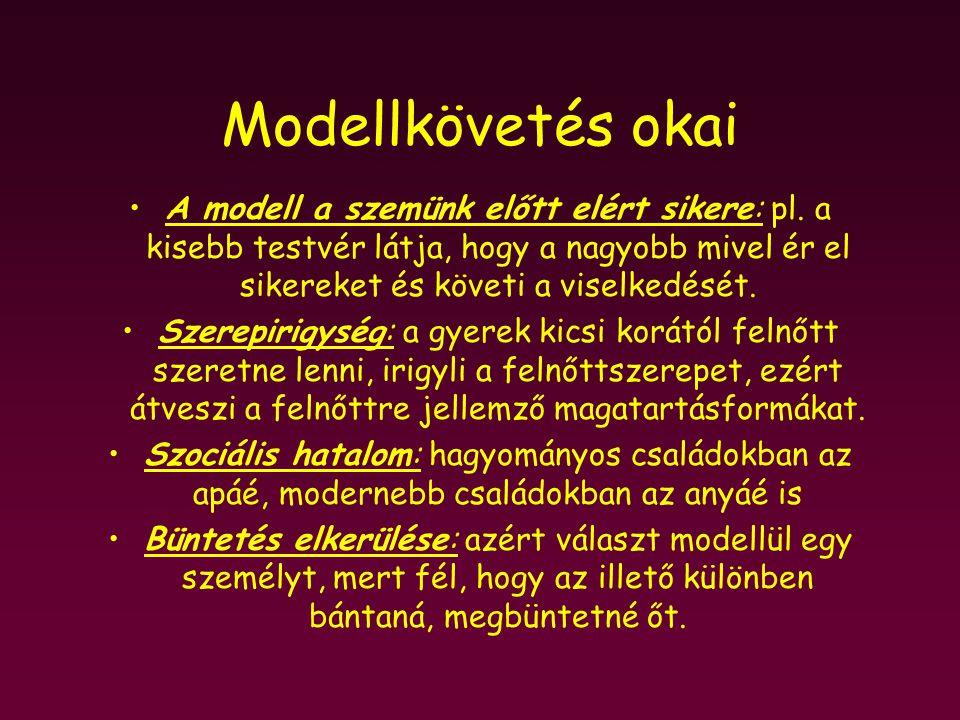 Modellkövetés okai A modell a szemünk előtt elért sikere: pl. a kisebb testvér látja, hogy a nagyobb mivel ér el sikereket és követi a viselkedését. S