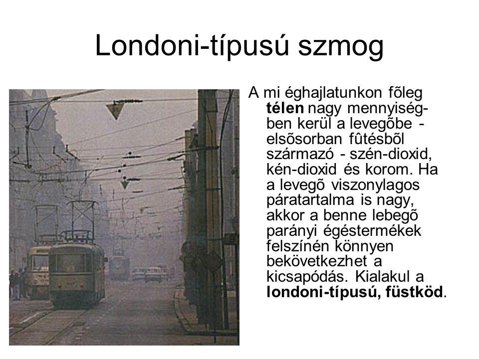 Londoni-típusú szmog A mi éghajlatunkon fõleg télen nagy mennyiség- ben kerül a levegõbe - elsõsorban fûtésbõl származó - szén-dioxid, kén-dioxid és korom.