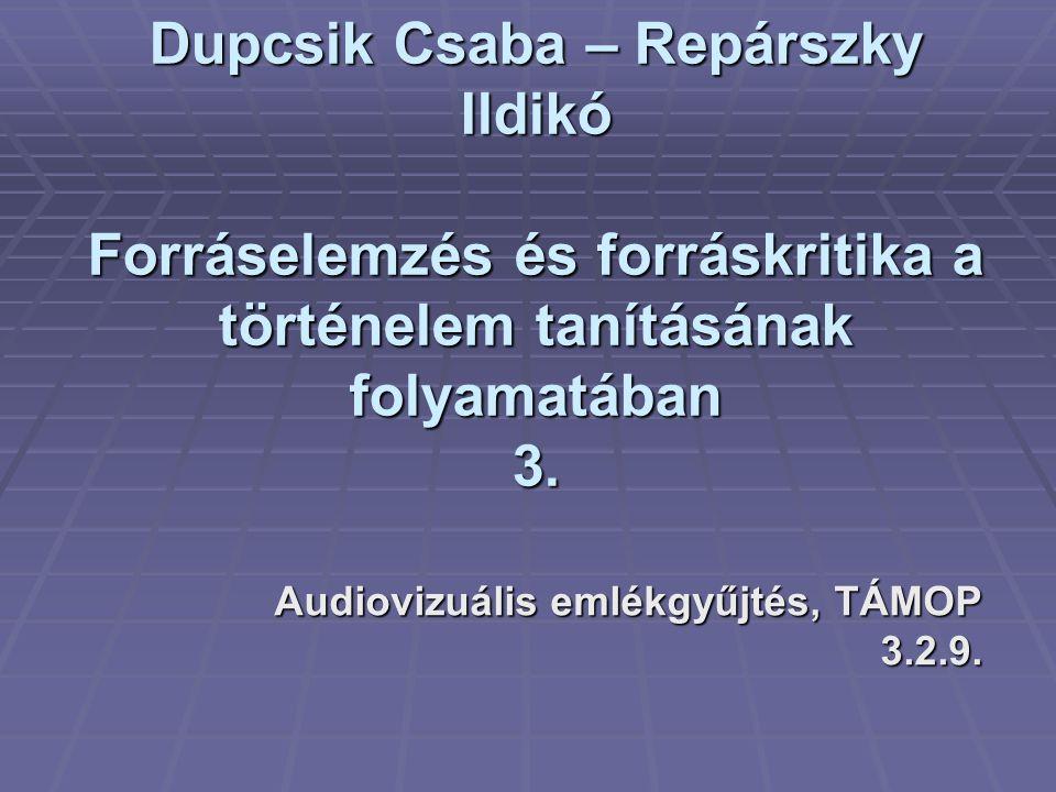 Dupcsik Csaba – Repárszky Ildikó Forráselemzés és forráskritika a történelem tanításának folyamatában 3. Audiovizuális emlékgyűjtés, TÁMOP 3.2.9.