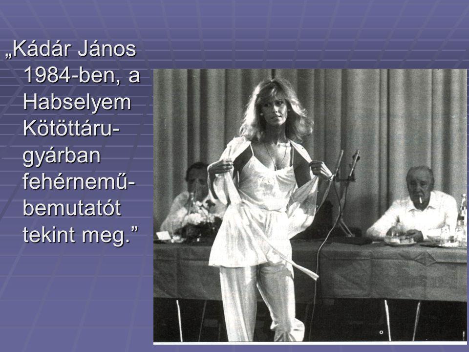 """""""Kádár János 1984-ben, a Habselyem Kötöttáru- gyárban fehérnemű- bemutatót tekint meg."""