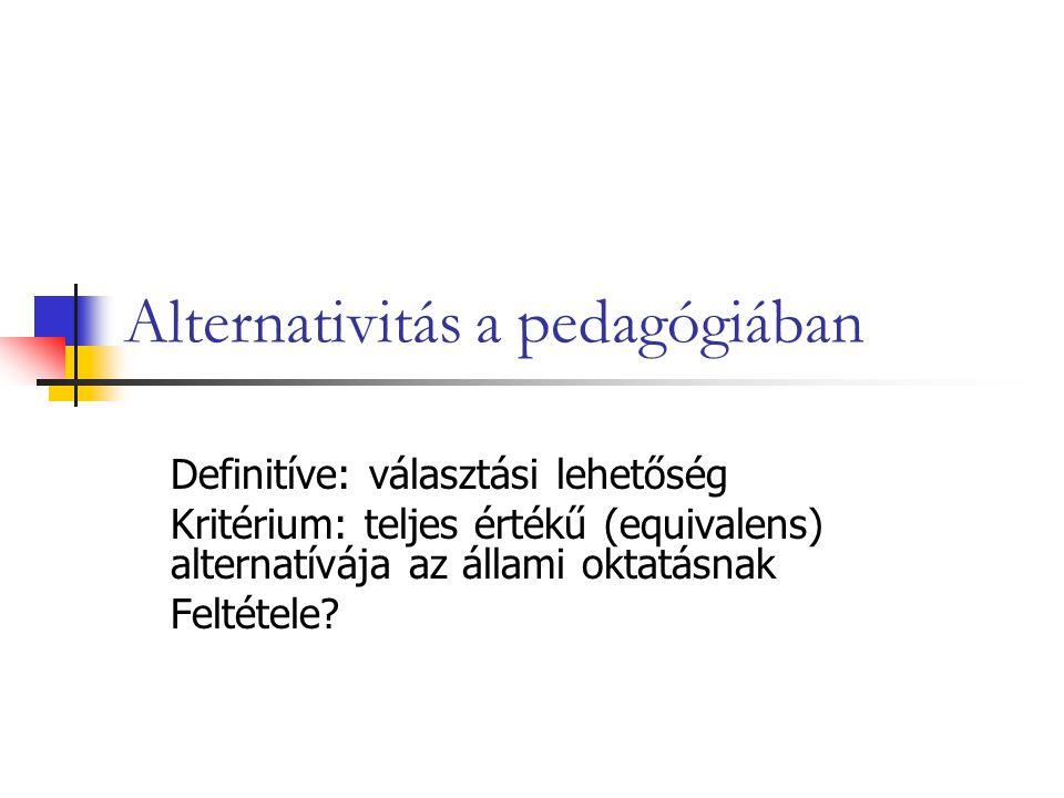 Alternativitás a pedagógiában Definitíve: választási lehetőség Kritérium: teljes értékű (equivalens) alternatívája az állami oktatásnak Feltétele?