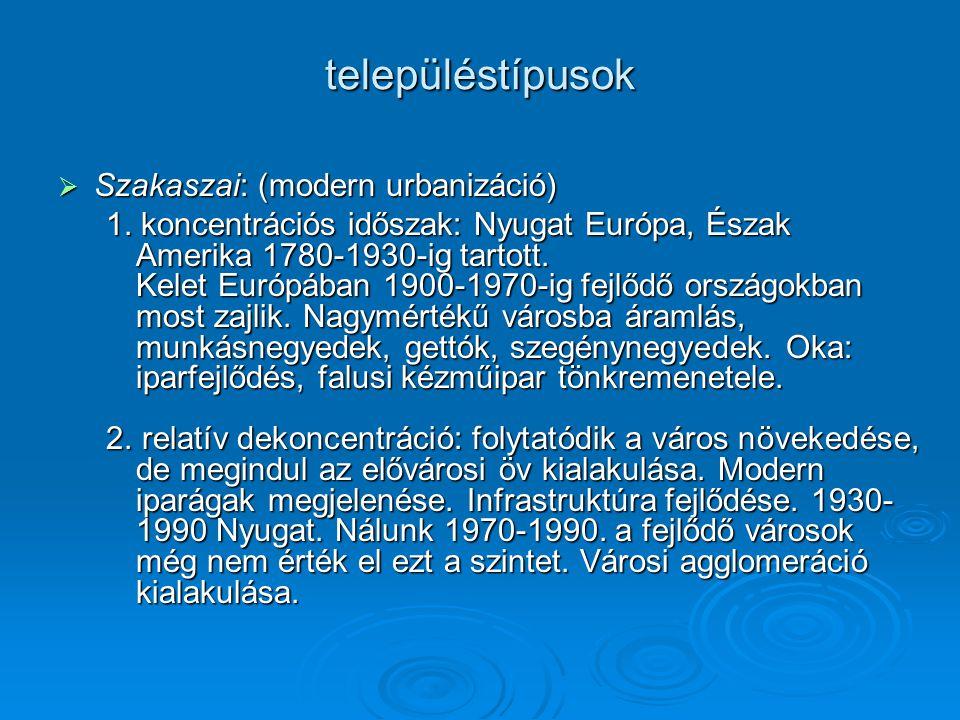 településtípusok  Szakaszai: (modern urbanizáció) 1. koncentrációs időszak: Nyugat Európa, Észak Amerika 1780-1930-ig tartott. Kelet Európában 1900-1