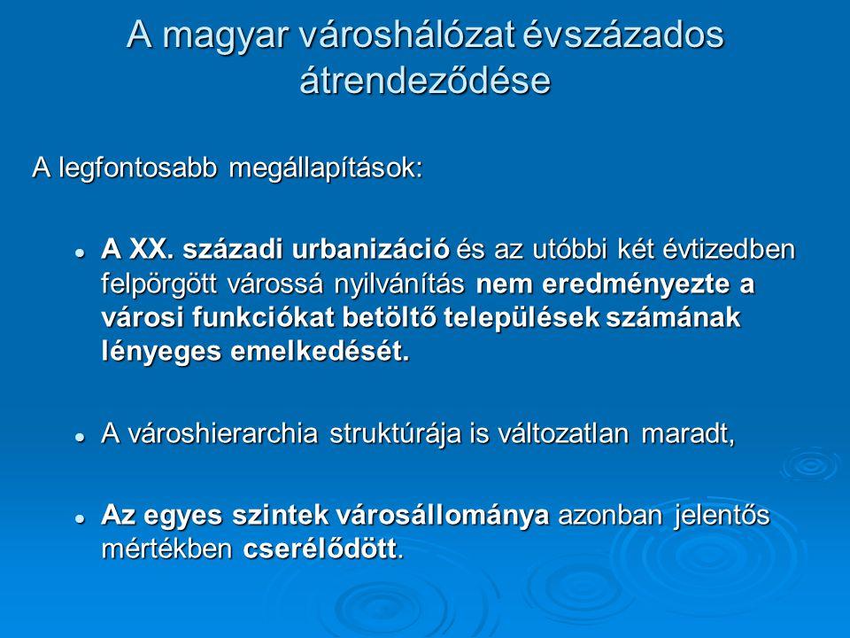 A magyar városhálózat évszázados átrendeződése A legfontosabb megállapítások: A XX. századi urbanizáció és az utóbbi két évtizedben felpörgött várossá