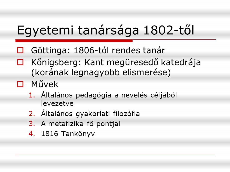 Egyetemi tanársága 1802-től  Göttinga: 1806-tól rendes tanár  Kőnigsberg: Kant megüresedő katedrája (korának legnagyobb elismerése)  Művek 1.Általános pedagógia a nevelés céljából levezetve 2.Általános gyakorlati filozófia 3.A metafizika fő pontjai 4.1816 Tankönyv