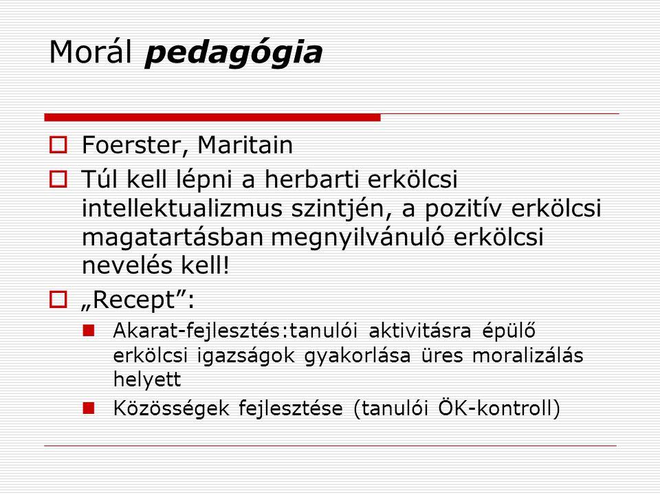 Morál pedagógia  Foerster, Maritain  Túl kell lépni a herbarti erkölcsi intellektualizmus szintjén, a pozitív erkölcsi magatartásban megnyilvánuló erkölcsi nevelés kell.