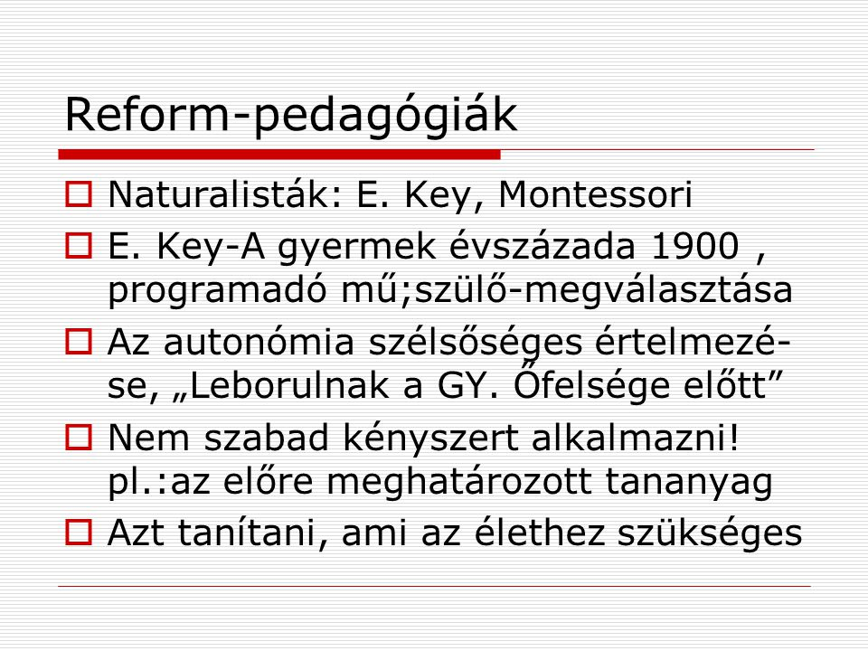 Reform-pedagógiák  Naturalisták: E.Key, Montessori  E.