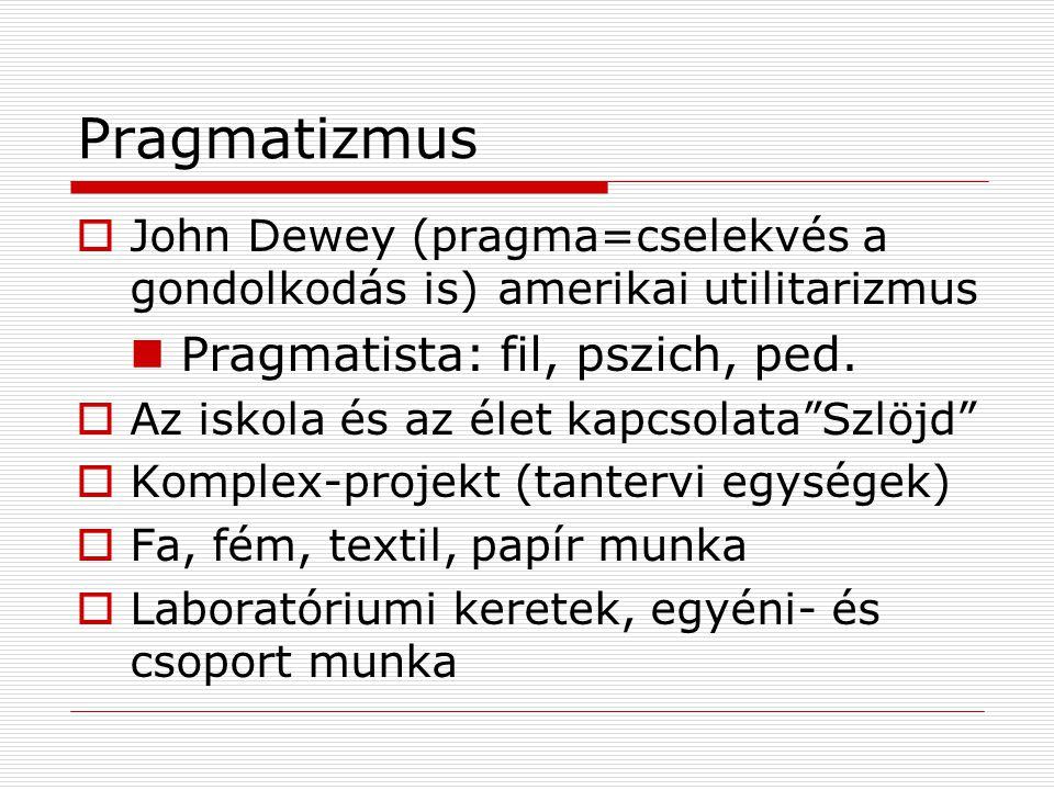 Pragmatizmus  John Dewey (pragma=cselekvés a gondolkodás is)amerikai utilitarizmus Pragmatista: fil, pszich, ped.