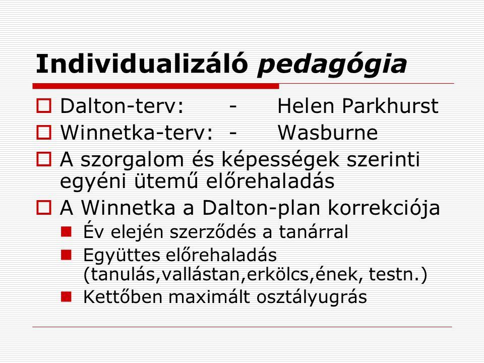 Individualizáló pedagógia  Dalton-terv:-Helen Parkhurst  Winnetka-terv: -Wasburne  A szorgalom és képességek szerinti egyéni ütemű előrehaladás  A Winnetka a Dalton-plan korrekciója Év elején szerződés a tanárral Együttes előrehaladás (tanulás,vallástan,erkölcs,ének, testn.) Kettőben maximált osztályugrás