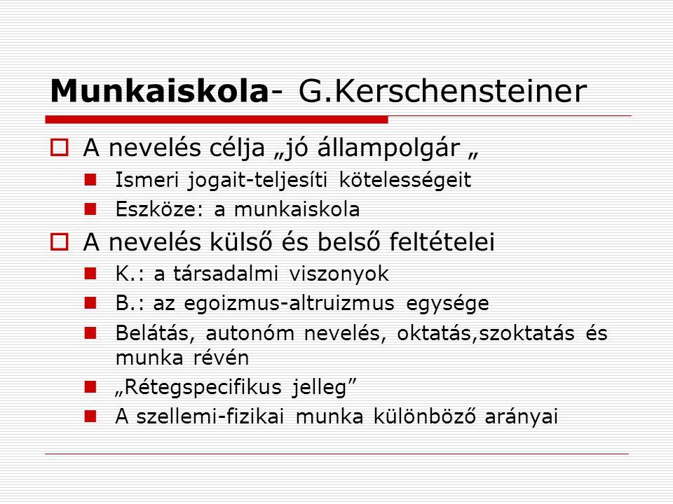 """Munkaiskola- G.Kerschensteiner  A nevelés célja """"jó állampolgár """" Ismeri jogait-teljesíti kötelességeit Eszköze: a munkaiskola  A nevelés külső és belső feltételei K.: a társadalmi viszonyok B.: az egoizmus-altruizmus egysége Belátás, autonóm nevelés, oktatás,szoktatás és munka révén """"Rétegspecifikus jelleg A szellemi-fizikai munka különböző arányai"""