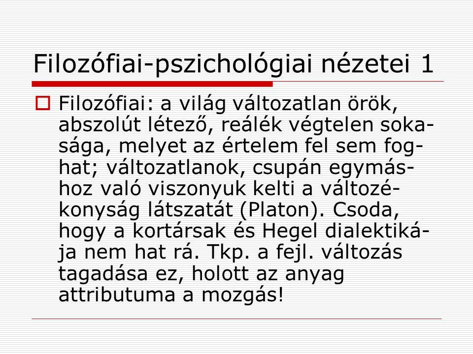 Filozófiai-pszichológiai nézetei 1  Filozófiai: a világ változatlan örök, abszolút létező, reálék végtelen soka- sága, melyet az értelem fel sem fog- hat; változatlanok, csupán egymás- hoz való viszonyuk kelti a változé- konyság látszatát (Platon).