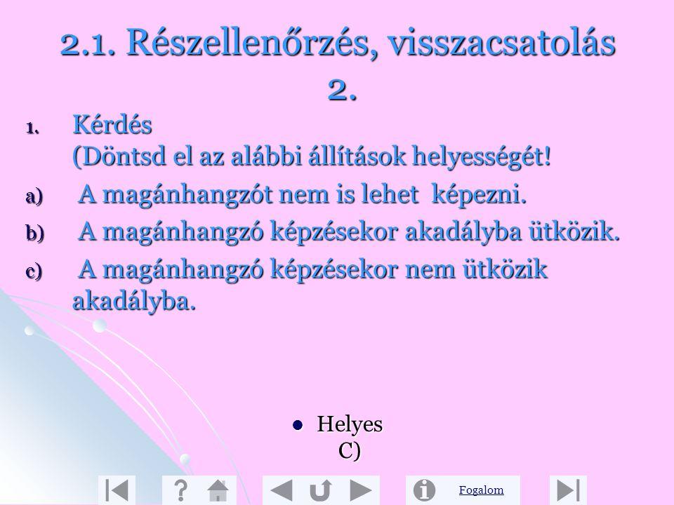 Fogalom 2.1. Részellenőrzés, visszacsatolás 1. 1. Kérdés (Döntsd el az alábbi állítások helyességét!) a) Beszédünket és írásunkat szótagokra tagoljuk.