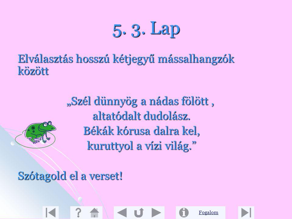 Fogalom 5. 2. Lap Szabály: Ha a szóban két magánhangzó között hosszú egyjegyű mássalhangzó van, akkor elválasztáskor a megkettőzött mássalhangzó egyik