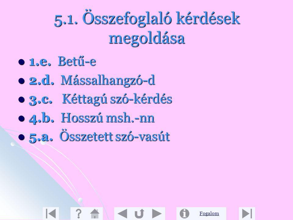 Fogalom 5.1. Összefoglaló kérdések 2. 2. Hogyan képezzük a hangokat? 3. Melyik hang ütközik akadályba a képzés során? 4. Mi a szótagolás alapja? 5. Sz