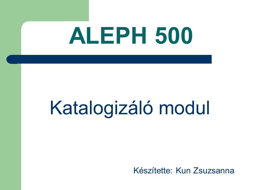ALEPH 500 Katalogizáló modul Készítette: Kun Zsuzsanna