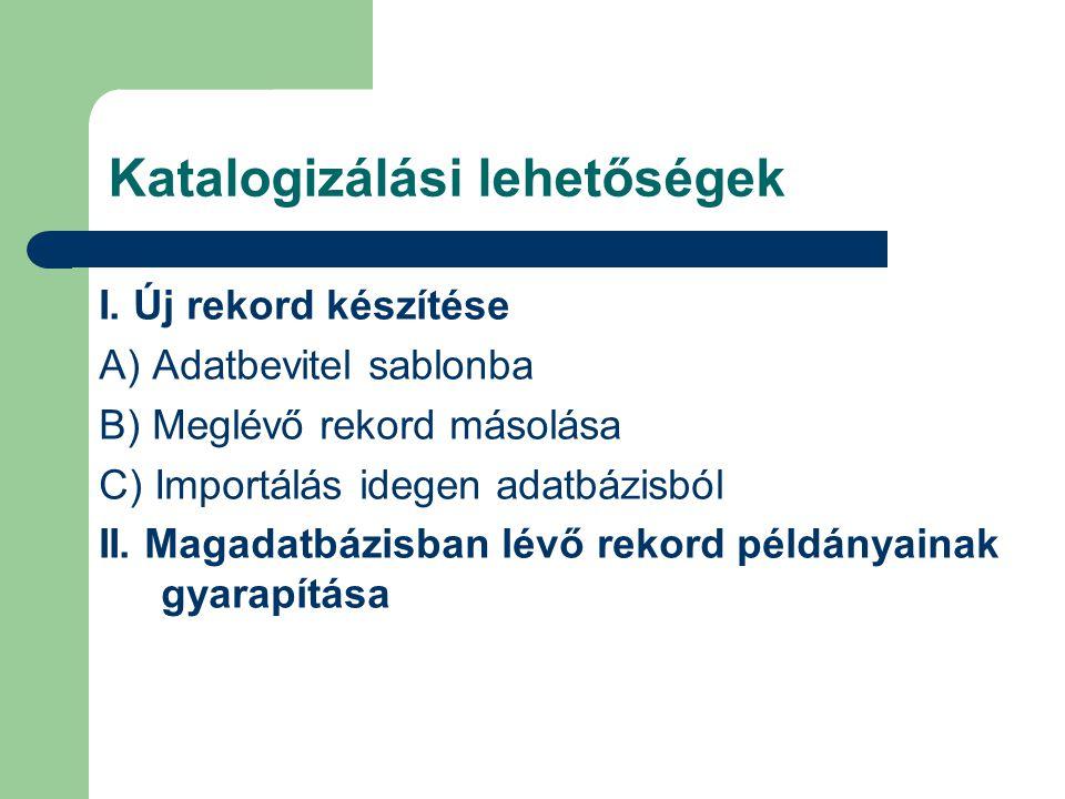 Katalogizálási lehetőségek I. Új rekord készítése A) Adatbevitel sablonba B) Meglévő rekord másolása C) Importálás idegen adatbázisból II. Magadatbázi