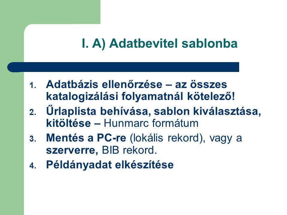 I. A) Adatbevitel sablonba 1. Adatbázis ellenőrzése – az összes katalogizálási folyamatnál kötelező! 2. Űrlaplista behívása, sablon kiválasztása, kitö