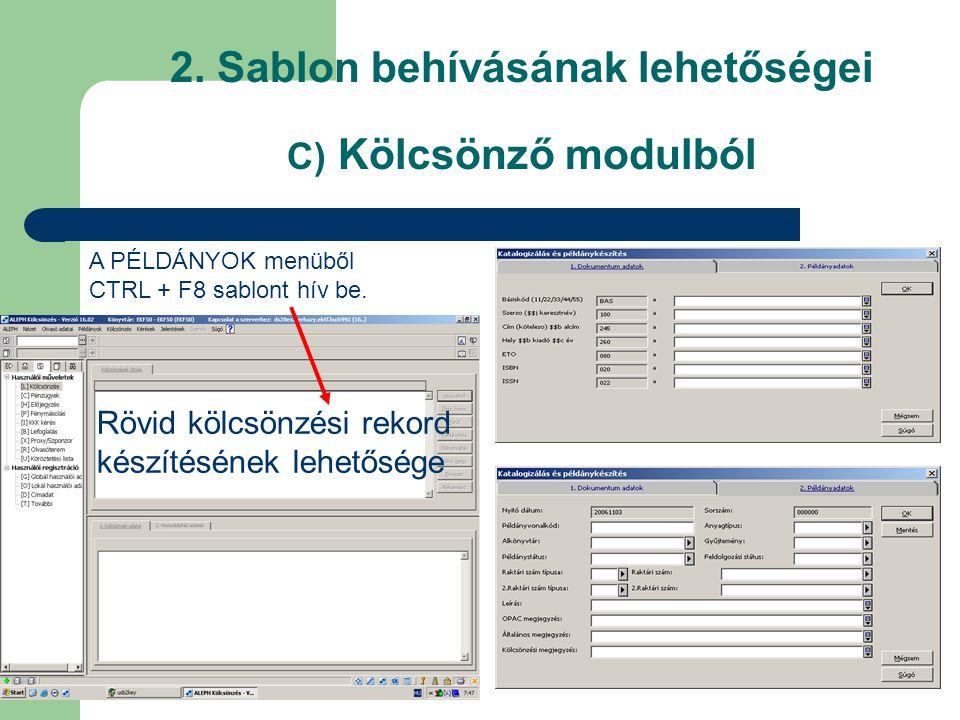 2. Sablon behívásának lehetőségei C) Kölcsönző modulból A PÉLDÁNYOK menüből CTRL + F8 sablont hív be. Rövid kölcsönzési rekord készítésének lehetősége