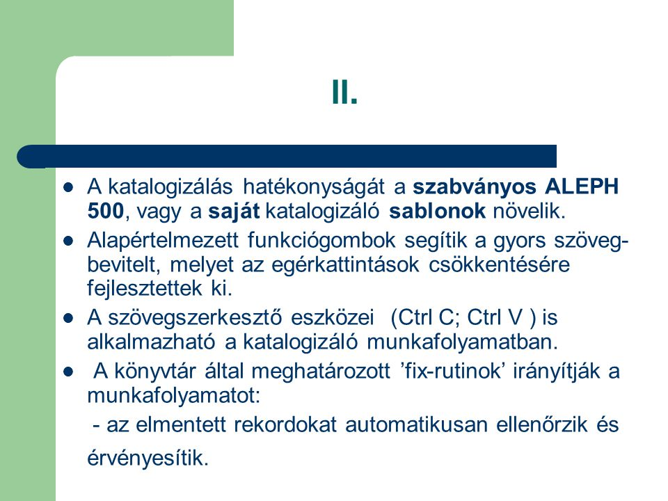 II. A katalogizálás hatékonyságát a szabványos ALEPH 500, vagy a saját katalogizáló sablonok növelik. Alapértelmezett funkciógombok segítik a gyors sz