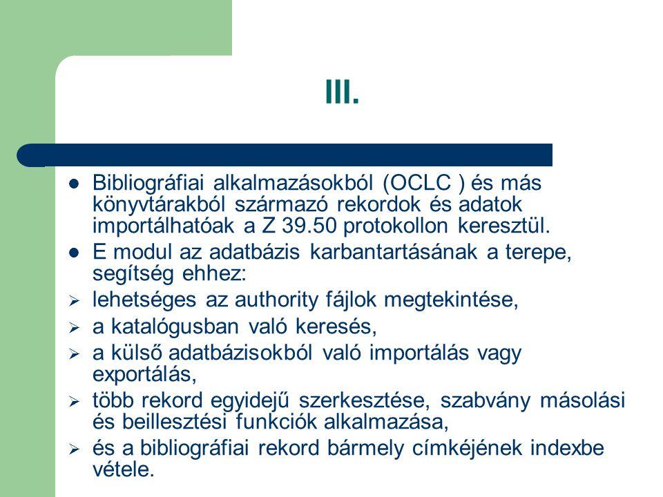 III. Bibliográfiai alkalmazásokból (OCLC ) és más könyvtárakból származó rekordok és adatok importálhatóak a Z 39.50 protokollon keresztül. E modul az