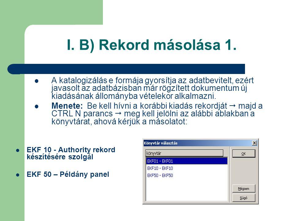 I. B) Rekord másolása 1. A katalogizálás e formája gyorsítja az adatbevitelt, ezért javasolt az adatbázisban már rögzített dokumentum új kiadásának ál