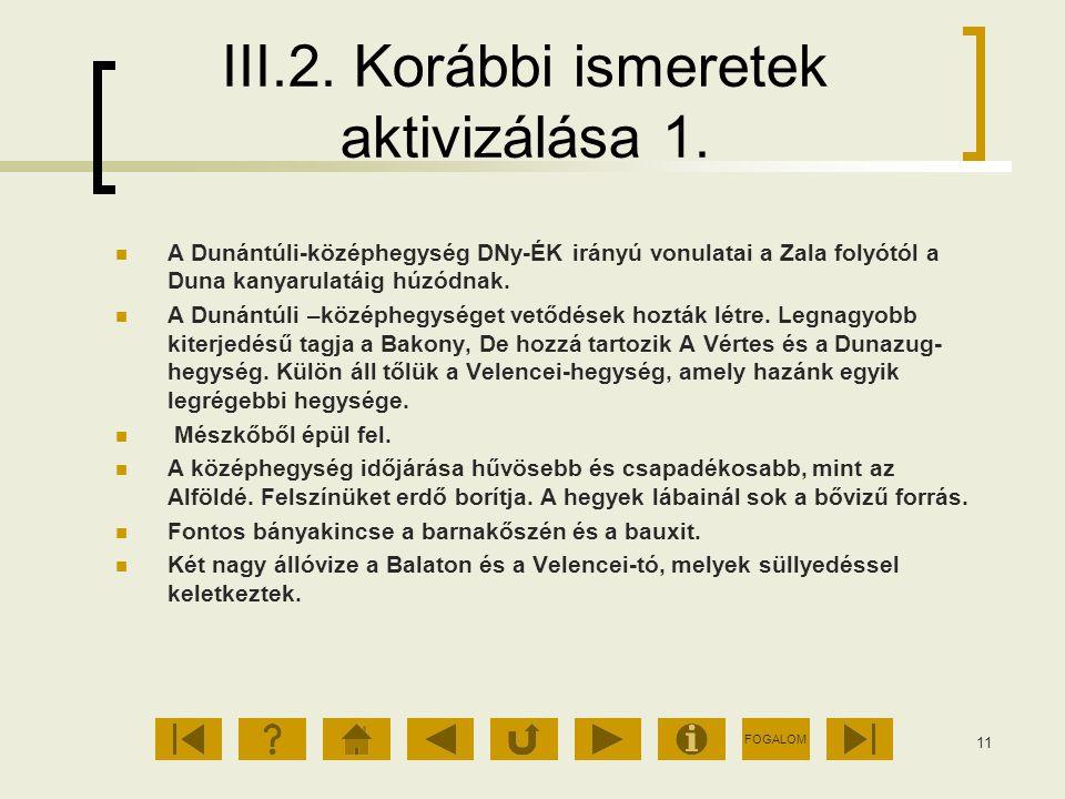 FOGALOM 11 III.2. Korábbi ismeretek aktivizálása 1. A Dunántúli-középhegység DNy-ÉK irányú vonulatai a Zala folyótól a Duna kanyarulatáig húzódnak. A