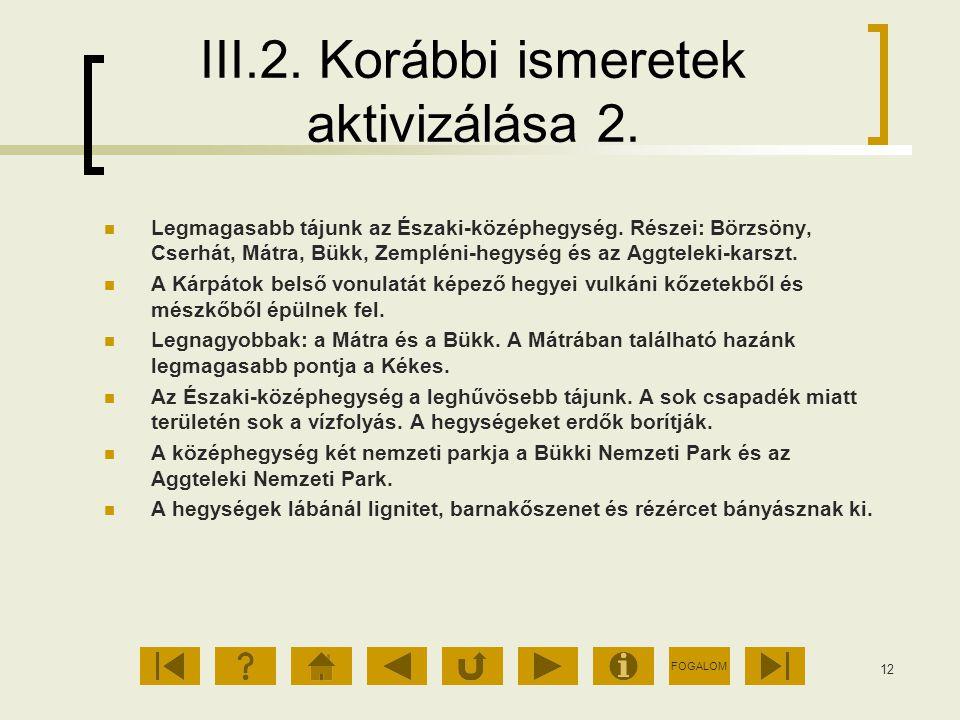 FOGALOM 12 III.2. Korábbi ismeretek aktivizálása 2. Legmagasabb tájunk az Északi-középhegység. Részei: Börzsöny, Cserhát, Mátra, Bükk, Zempléni-hegysé
