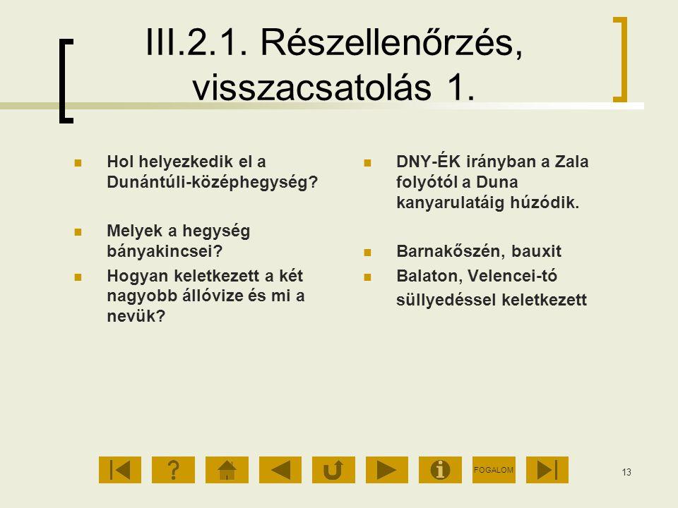 FOGALOM 13 III.2.1. Részellenőrzés, visszacsatolás 1. Hol helyezkedik el a Dunántúli-középhegység? Melyek a hegység bányakincsei? Hogyan keletkezett a