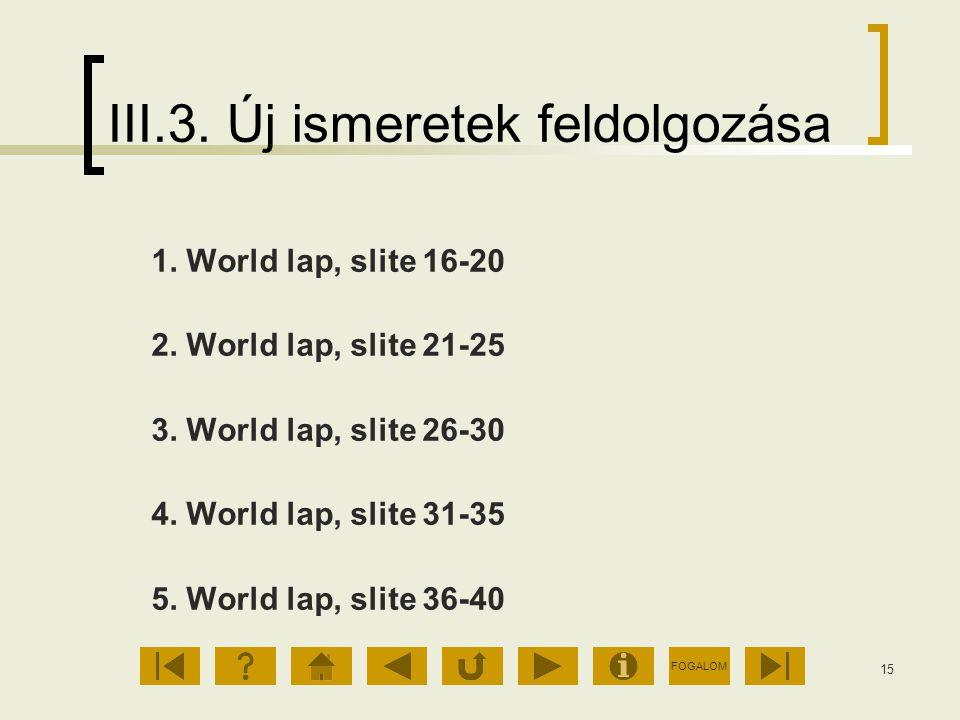 FOGALOM 15 III.3. Új ismeretek feldolgozása 1. World lap, slite 16-20 2. World lap, slite 21-25 3. World lap, slite 26-30 4. World lap, slite 31-35 5.
