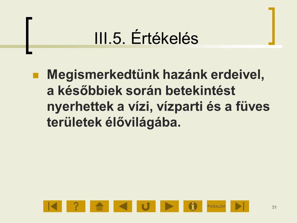 FOGALOM 51 III.5. Értékelés Megismerkedtünk hazánk erdeivel, a későbbiek során betekintést nyerhettek a vízi, vízparti és a füves területek élővilágáb