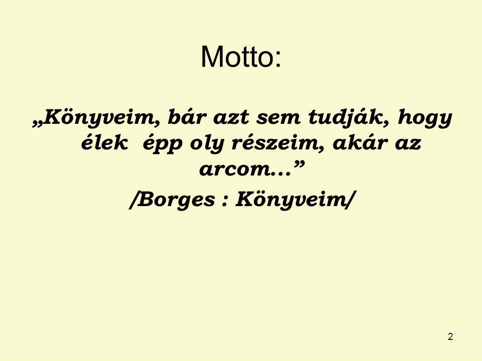 """2 Motto: """"Könyveim, bár azt sem tudják, hogy élek épp oly részeim, akár az arcom..."""" /Borges : Könyveim/"""