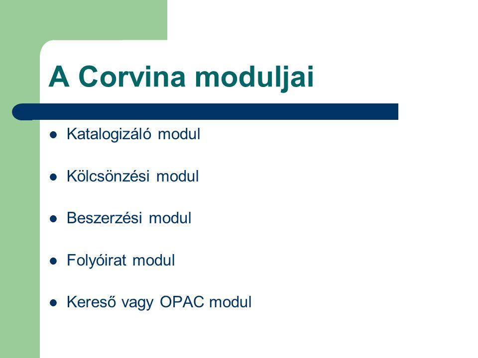 A Corvina moduljai Katalogizáló modul Kölcsönzési modul Beszerzési modul Folyóirat modul Kereső vagy OPAC modul