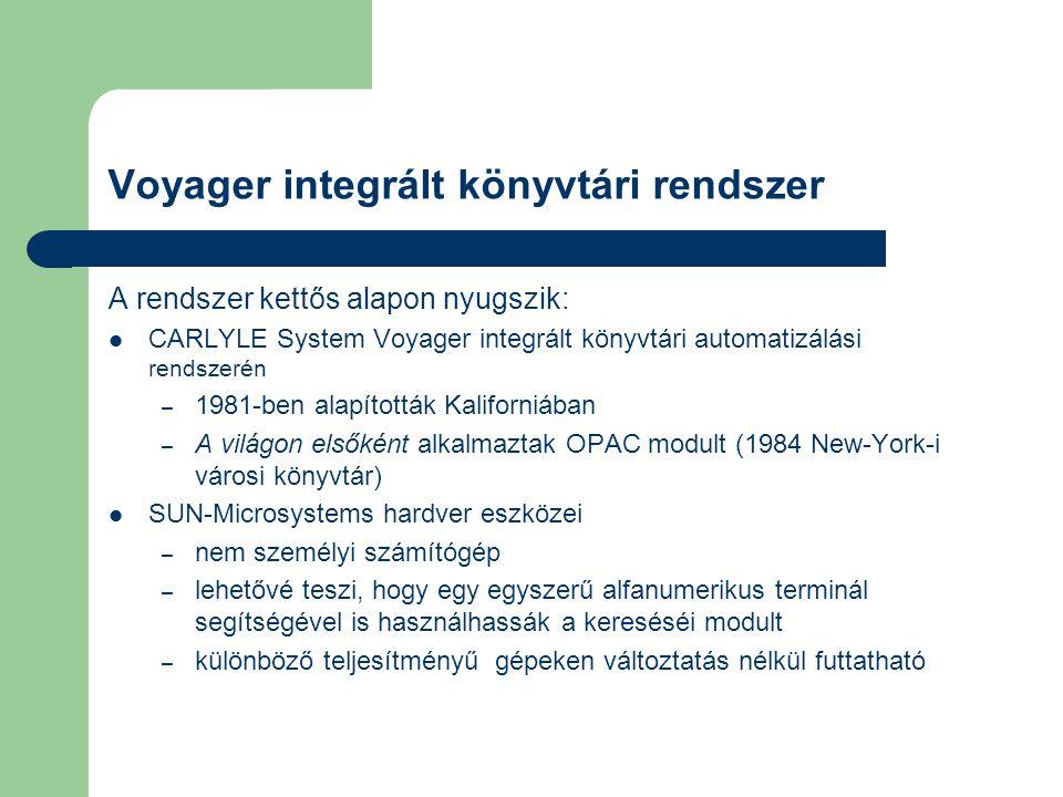A Voyager tulajdonságai Alapja: INGRÉS relációs adatbázis-kezelő nagy hatásfokú, gyors keresés bonyolult keresőkulcsok esetén is MARC rendszerű, amely szabványos SQL nyelven is lekérdezhető Ennek eredményeként más elektronikus könyvtárakkal is egyszerűen folytathat adatcserét (akkoriban újszerű megoldás volt)