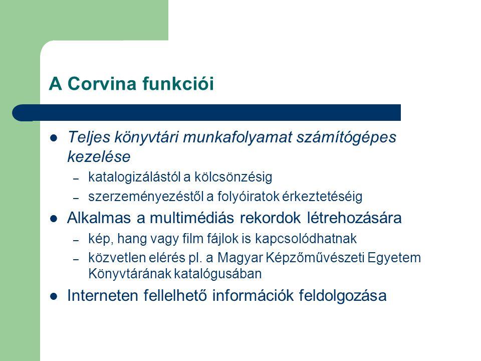 A Corvina funkciói Teljes könyvtári munkafolyamat számítógépes kezelése – katalogizálástól a kölcsönzésig – szerzeményezéstől a folyóiratok érkeztetés