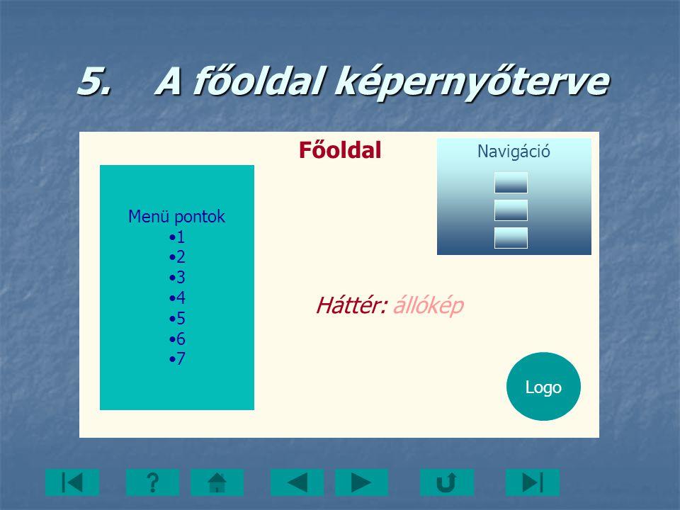 5. A főoldal képernyőterve Menü pontok 1 2 3 4 5 6 7 Navigáció Főoldal Logo Háttér: állókép