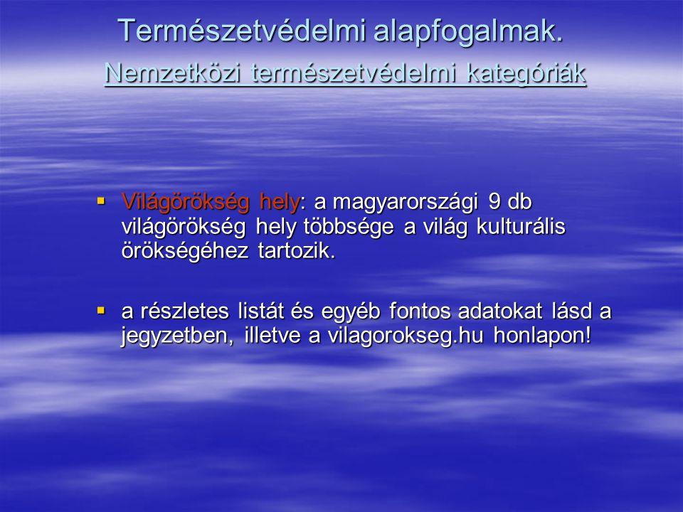 Természetvédelmi alapfogalmak. Nemzetközi természetvédelmi kategóriák  Világörökség hely: a magyarországi 9 db világörökség hely többsége a világ kul