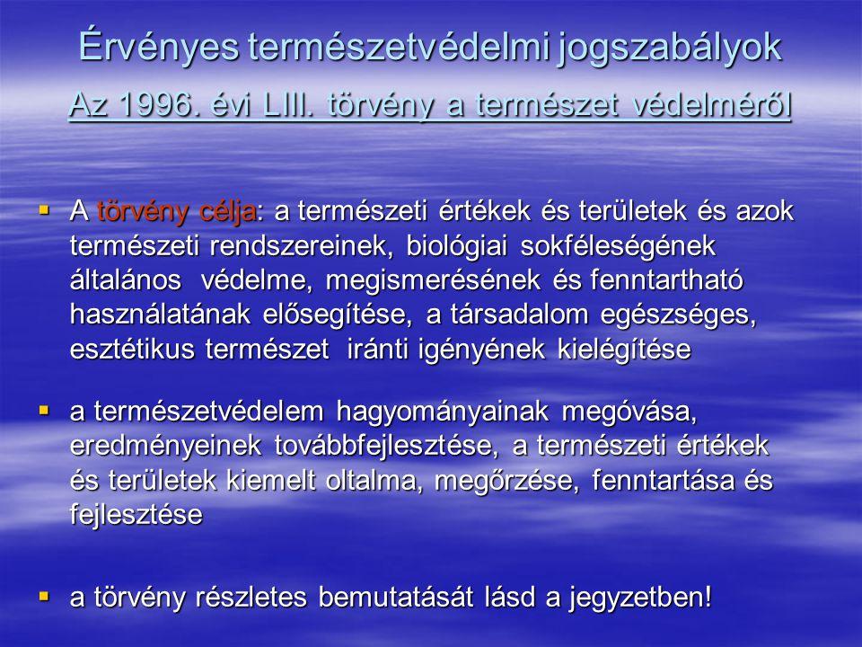 Érvényes természetvédelmi jogszabályok Az 1996. évi LIII. törvény a természet védelméről  A törvény célja: a természeti értékek és területek és azok