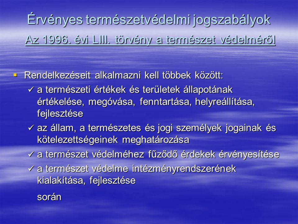 Érvényes természetvédelmi jogszabályok Az 1996. évi LIII. törvény a természet védelméről  Rendelkezéseit alkalmazni kell többek között: a természeti