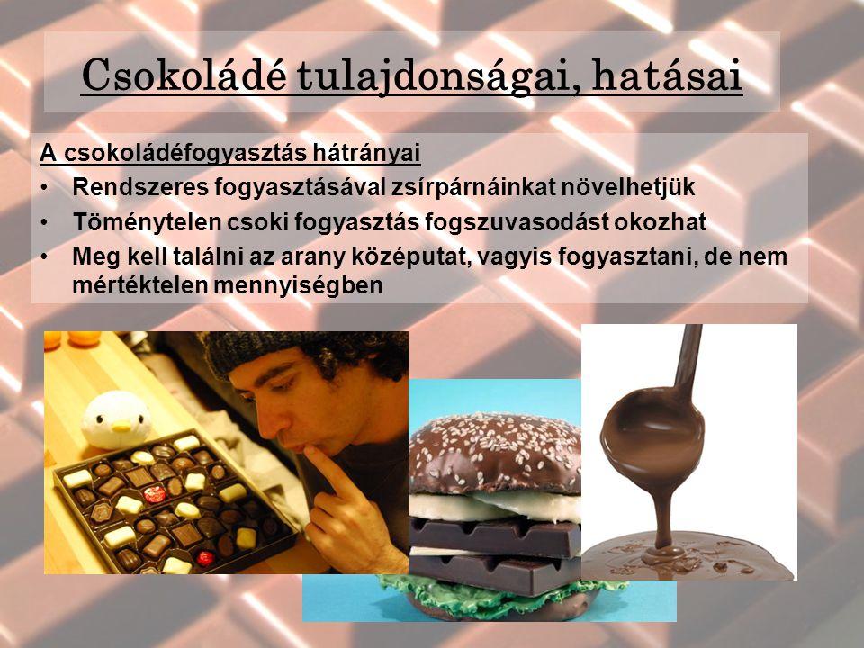 A csokoládéfogyasztás hátrányai Rendszeres fogyasztásával zsírpárnáinkat növelhetjük Töménytelen csoki fogyasztás fogszuvasodást okozhat Meg kell találni az arany középutat, vagyis fogyasztani, de nem mértéktelen mennyiségben Csokoládé tulajdonságai, hatásai