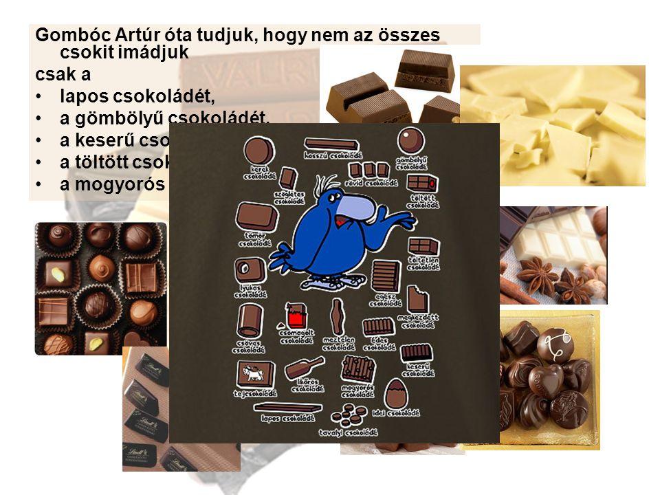 Gombóc Artúr óta tudjuk, hogy nem az összes csokit imádjuk csak a lapos csokoládét, a gömbölyű csokoládét, a keserű csokoládét, a töltött csokoládét, a mogyorós csokoládét...
